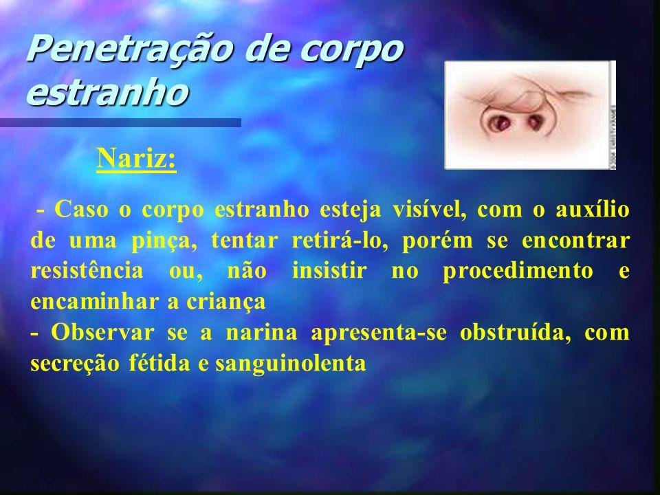 Nariz: - Caso o corpo estranho esteja visível, com o auxílio de uma pinça, tentar retirá-lo, porém se encontrar resistência ou, não insistir no proced