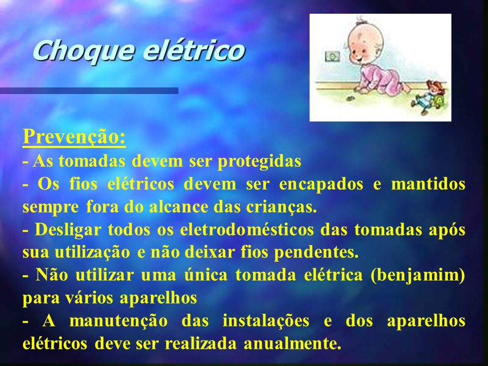 Choque elétrico Prevenção: - As tomadas devem ser protegidas - Os fios elétricos devem ser encapados e mantidos sempre fora do alcance das crianças. -