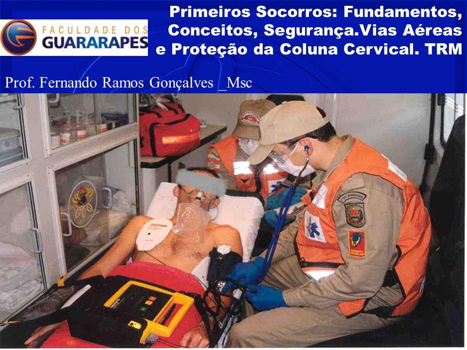 Primeiros Socorros: Fundamentos, Conceitos, Segurança.Vias Aéreas e Proteção da Coluna Cervical. TRM Prof. Fernando Ramos Gonçalves _Msc