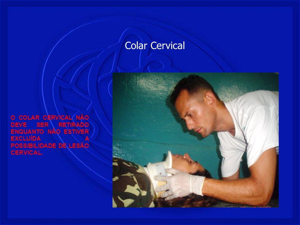 O COLAR CERVICAL NÃO DEVE SER RETIRADO ENQUANTO NÃO ESTIVER EXCLUÍDA A POSSIBILIDADE DE LESÃO CERVICAL. Colar Cervical