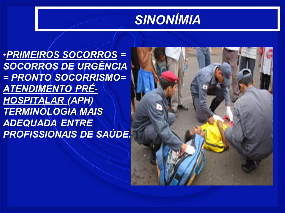 SINONÍMIA PRIMEIROS SOCORROS = SOCORROS DE URGÊNCIA = PRONTO SOCORRISMO= ATENDIMENTO PRÉ- HOSPITALAR (APH) TERMINOLOGIA MAIS ADEQUADA ENTRE PROFISSION
