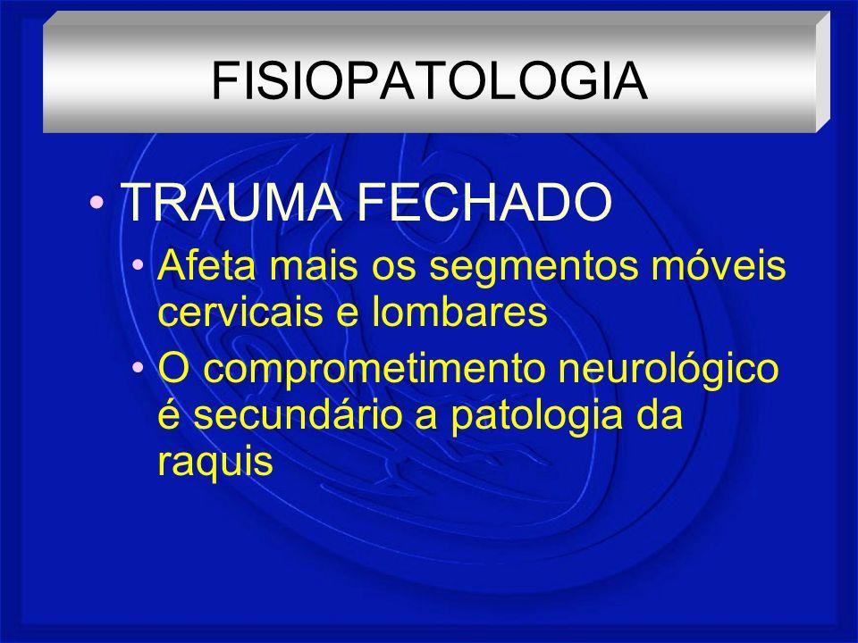TRAUMA FECHADO Afeta mais os segmentos móveis cervicais e lombares O comprometimento neurológico é secundário a patologia da raquis FISIOPATOLOGIA