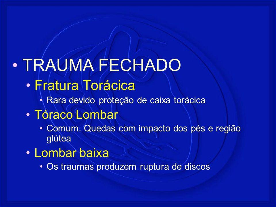 TRAUMA FECHADO Fratura Torácica Rara devido proteção de caixa torácica Tóraco Lombar Comum. Quedas com impacto dos pés e região glútea Lombar baixa Os