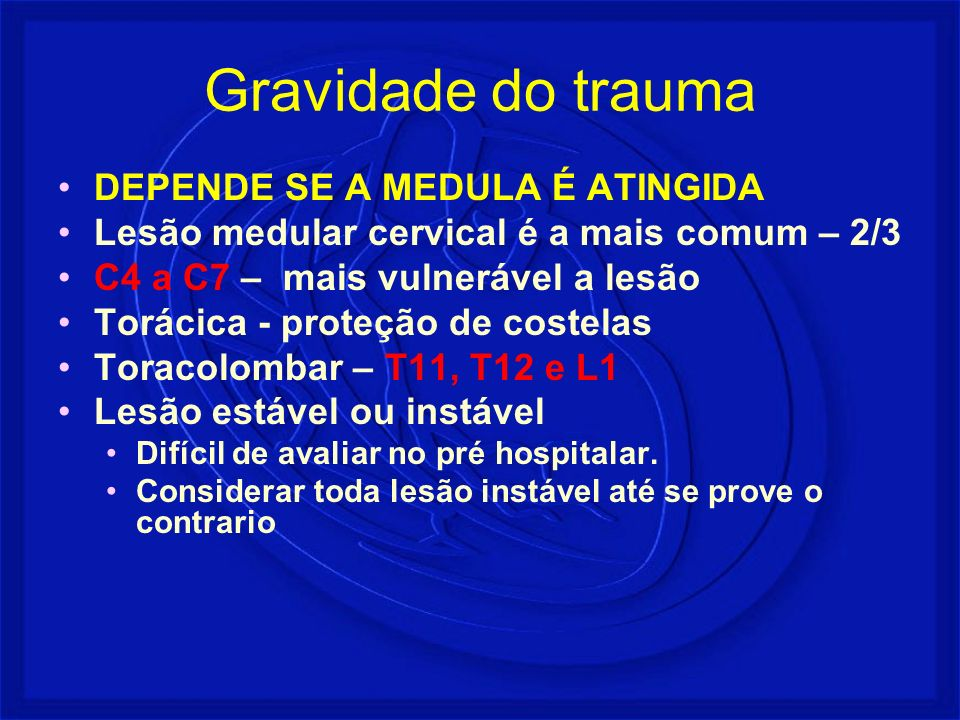 Gravidade do trauma DEPENDE SE A MEDULA É ATINGIDA Lesão medular cervical é a mais comum – 2/3 C4 a C7 – mais vulnerável a lesão Torácica - proteção d