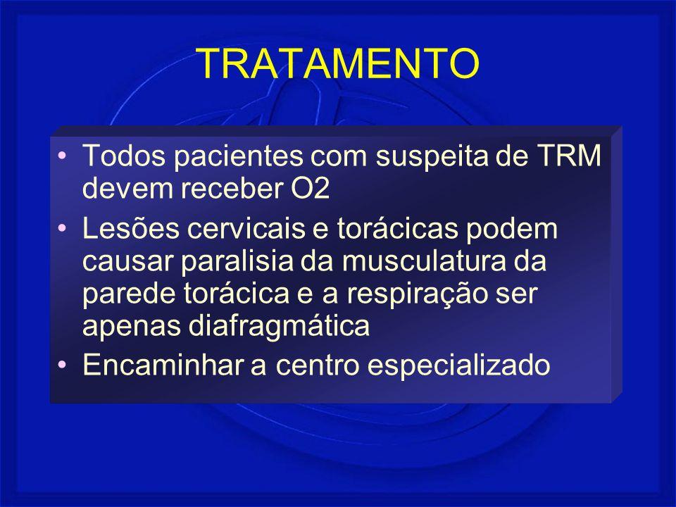 TRATAMENTO Todos pacientes com suspeita de TRM devem receber O2 Lesões cervicais e torácicas podem causar paralisia da musculatura da parede torácica