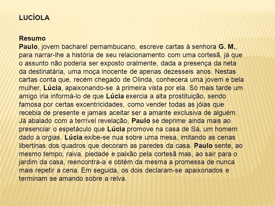 LUCÍOLA Resumo Paulo, jovem bacharel pernambucano, escreve cartas à senhora G. M., para narrar-lhe a história de seu relacionamento com uma cortesã, j