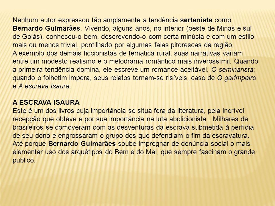 Nenhum autor expressou tão amplamente a tendência sertanista como Bernardo Guimarães. Vivendo, alguns anos, no interior (oeste de Minas e sul de Goiás
