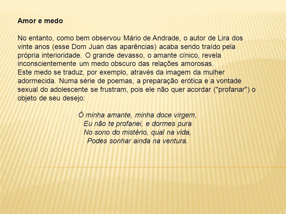 Amor e medo No entanto, como bem observou Mário de Andrade, o autor de Lira dos vinte anos (esse Dom Juan das aparências) acaba sendo traído pela próp