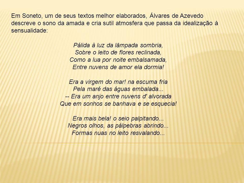 Em Soneto, um de seus textos melhor elaborados, Álvares de Azevedo descreve o sono da amada e cria sutil atmosfera que passa da idealização à sensuali