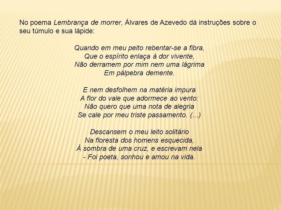 No poema Lembrança de morrer, Álvares de Azevedo dá instruções sobre o seu túmulo e sua lápide: Quando em meu peito rebentar-se a fibra, Que o espírit
