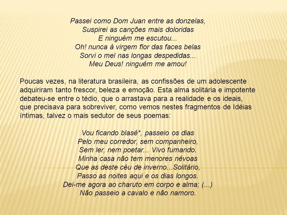 Passei como Dom Juan entre as donzelas, Suspirei as canções mais doloridas E ninguém me escutou... Oh! nunca à virgem flor das faces belas Sorvi o mel
