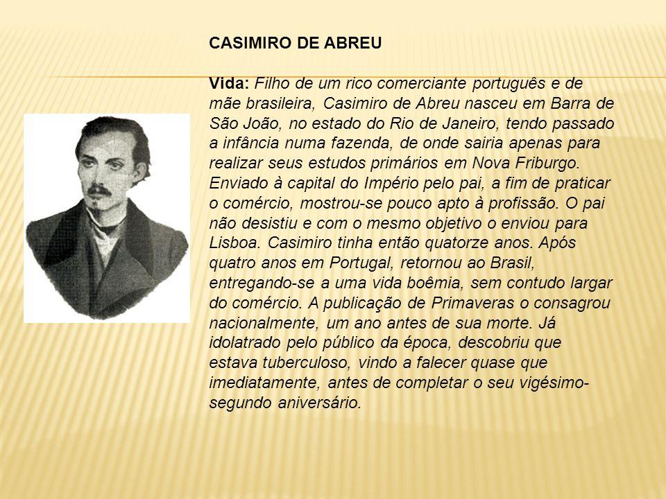 CASIMIRO DE ABREU Vida: Filho de um rico comerciante português e de mãe brasileira, Casimiro de Abreu nasceu em Barra de São João, no estado do Rio de