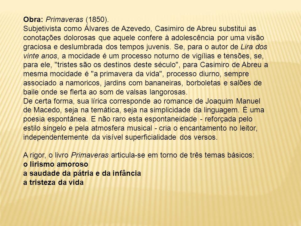 Obra: Primaveras (1850). Subjetivista como Álvares de Azevedo, Casimiro de Abreu substitui as conotações dolorosas que aquele confere à adolescência p