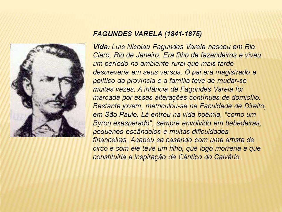FAGUNDES VARELA (1841-1875) Vida: Luís Nicolau Fagundes Varela nasceu em Rio Claro, Rio de Janeiro. Era filho de fazendeiros e viveu um período no amb