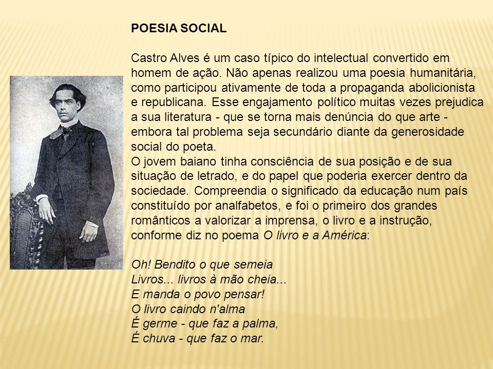 POESIA SOCIAL Castro Alves é um caso típico do intelectual convertido em homem de ação. Não apenas realizou uma poesia humanitária, como participou at