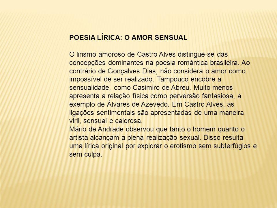 POESIA LÍRICA: O AMOR SENSUAL O lirismo amoroso de Castro Alves distingue-se das concepções dominantes na poesia romântica brasileira. Ao contrário de