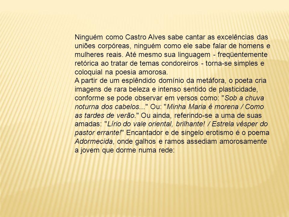 Ninguém como Castro Alves sabe cantar as excelências das uniões corpóreas, ninguém como ele sabe falar de homens e mulheres reais. Até mesmo sua lingu