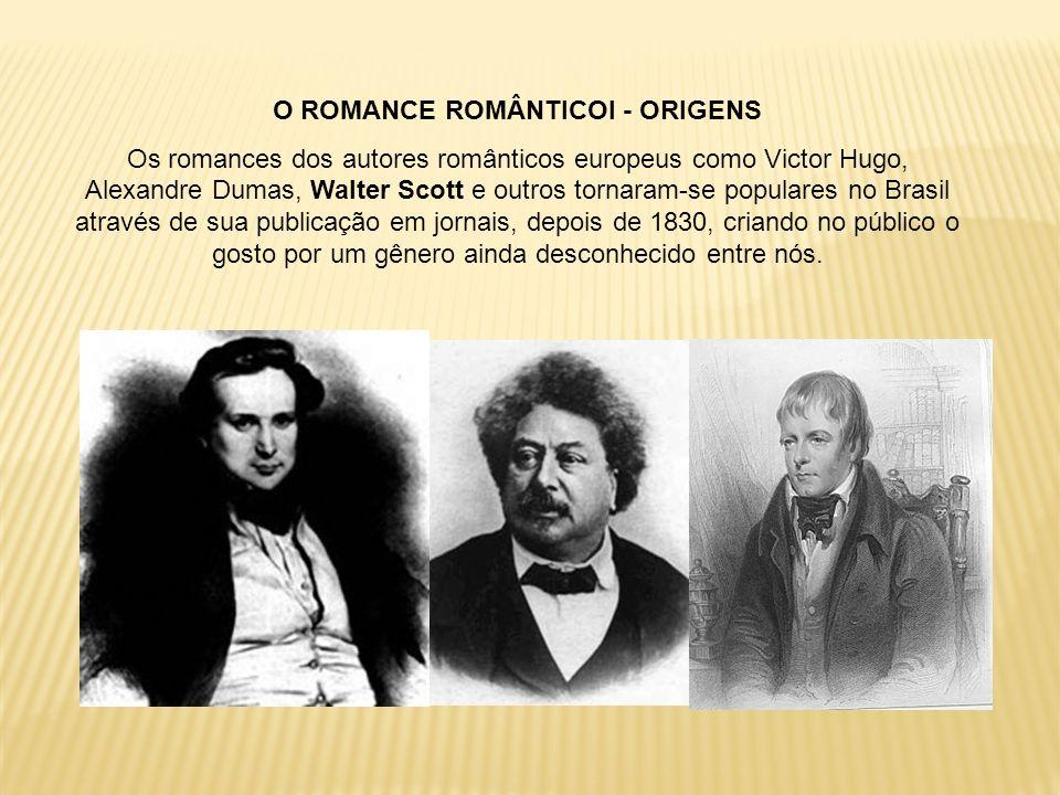 O ROMANCE ROMÂNTICOI - ORIGENS Os romances dos autores românticos europeus como Victor Hugo, Alexandre Dumas, Walter Scott e outros tornaram-se popula