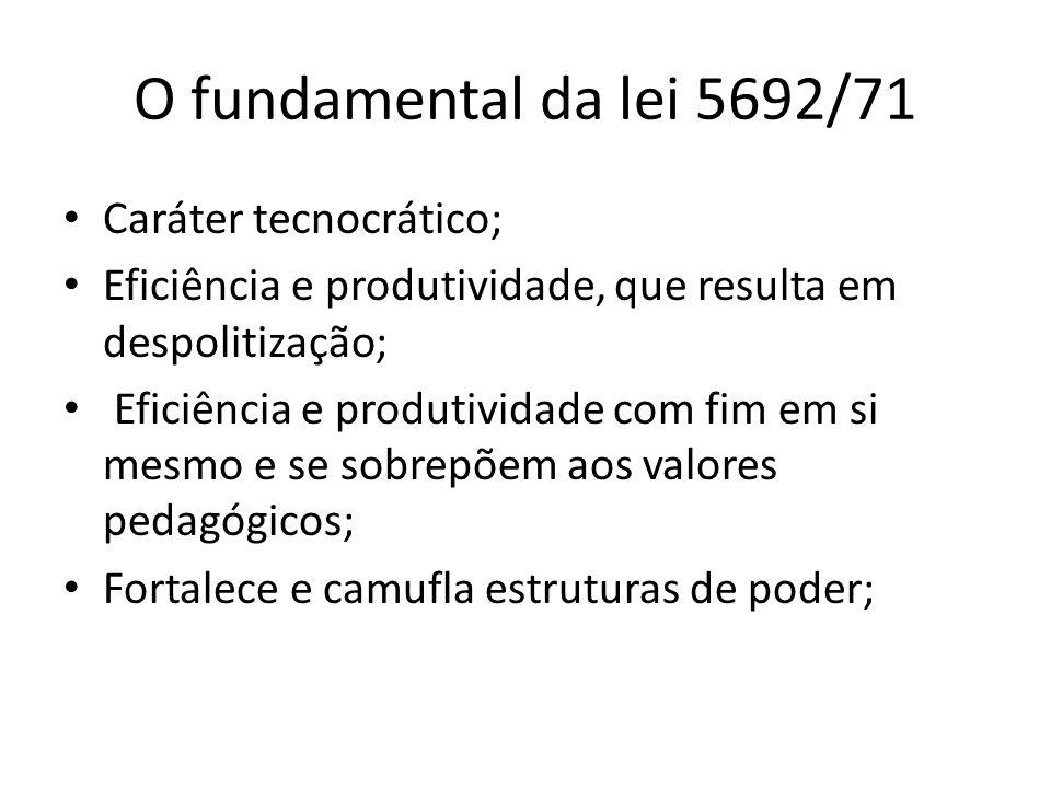 O fundamental da lei 5692/71 Caráter tecnocrático; Eficiência e produtividade, que resulta em despolitização; Eficiência e produtividade com fim em si
