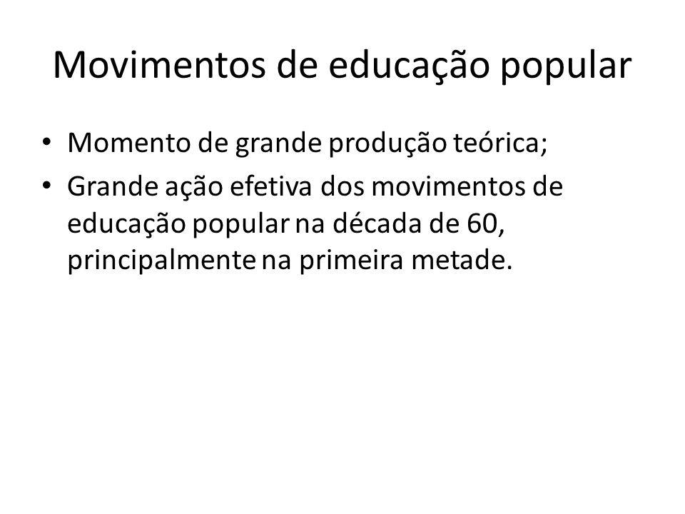 Movimentos de educação popular Momento de grande produção teórica; Grande ação efetiva dos movimentos de educação popular na década de 60, principalme