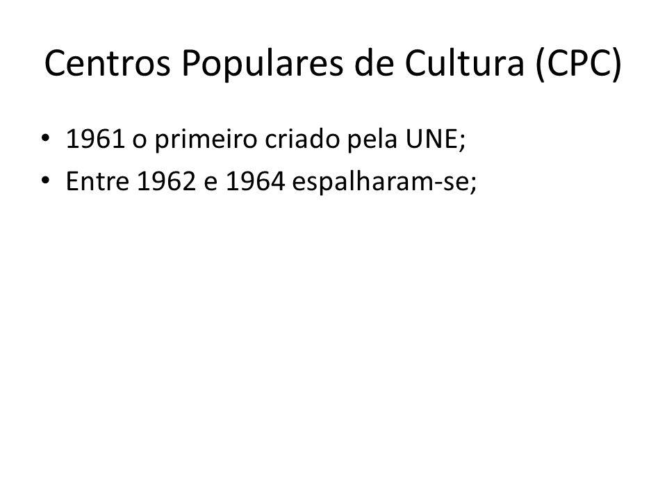 Centros Populares de Cultura (CPC) 1961 o primeiro criado pela UNE; Entre 1962 e 1964 espalharam-se;