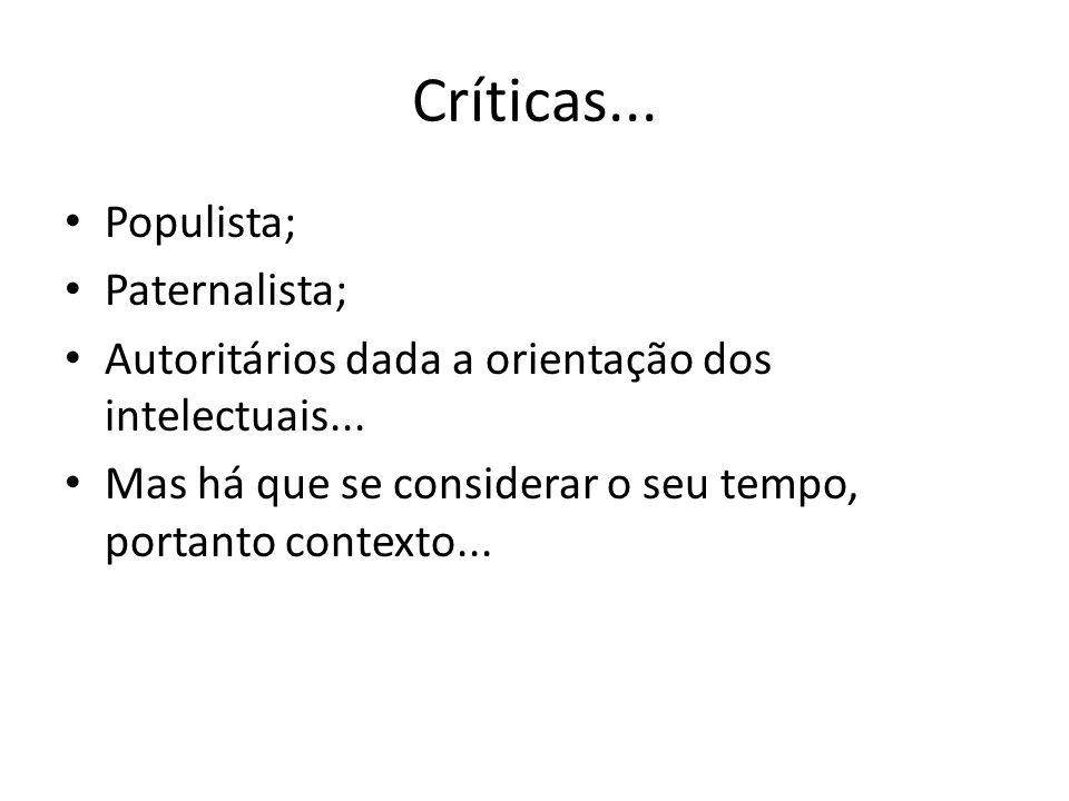 Críticas... Populista; Paternalista; Autoritários dada a orientação dos intelectuais... Mas há que se considerar o seu tempo, portanto contexto...