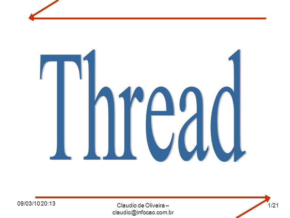 09/03/10 20:13 Claudio de Oliveira – claudio@infocao.com.br 2/21 O que é um Thread Em sistemas tradicionais, cada processo tem seu espaço de endereçamento individual e apenas um fluxo de controle (thread).