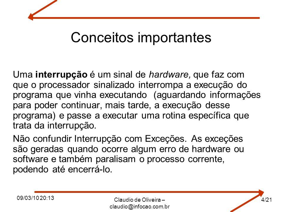 09/03/10 20:13 Claudio de Oliveira – claudio@infocao.com.br 4/21 Conceitos importantes Uma interrupção é um sinal de hardware, que faz com que o proce