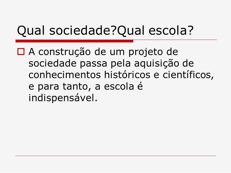 Qual sociedade?Qual escola? A construção de um projeto de sociedade passa pela aquisição de conhecimentos históricos e científicos, e para tanto, a es