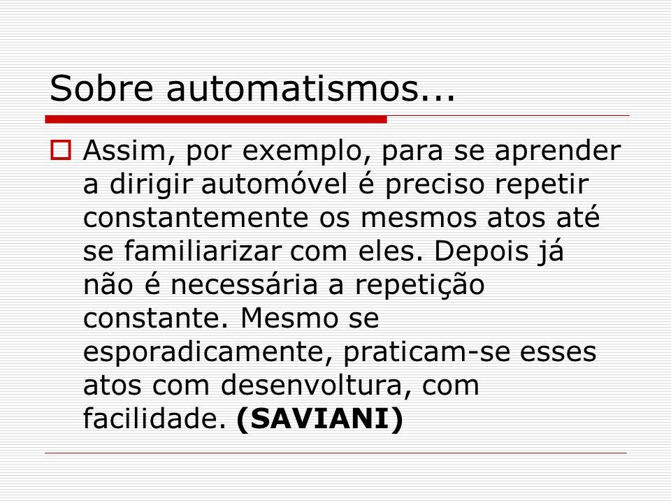 Sobre automatismos... Assim, por exemplo, para se aprender a dirigir automóvel é preciso repetir constantemente os mesmos atos até se familiarizar com