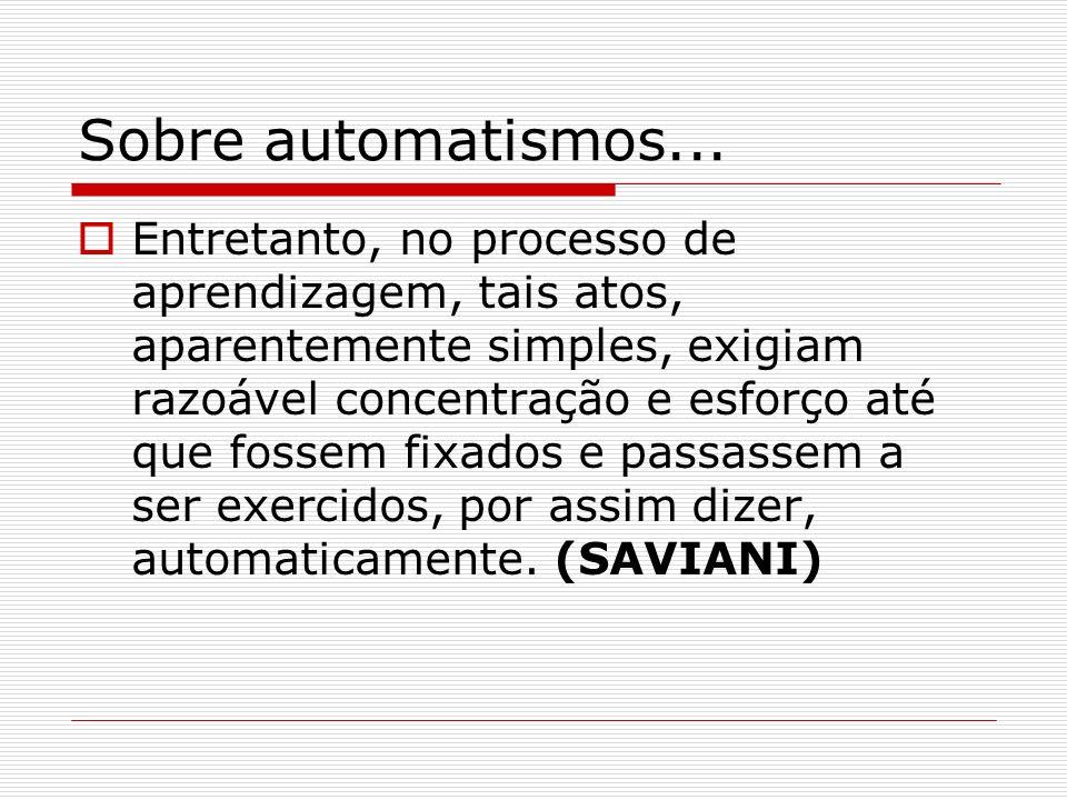 Sobre automatismos... Entretanto, no processo de aprendizagem, tais atos, aparentemente simples, exigiam razoável concentração e esforço até que fosse