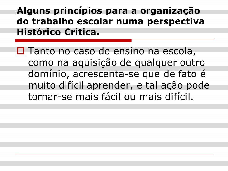 Alguns princípios para a organização do trabalho escolar numa perspectiva Histórico Crítica. Tanto no caso do ensino na escola, como na aquisição de q