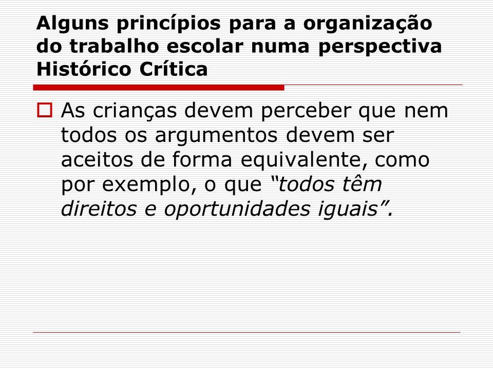Alguns princípios para a organização do trabalho escolar numa perspectiva Histórico Crítica As crianças devem perceber que nem todos os argumentos dev
