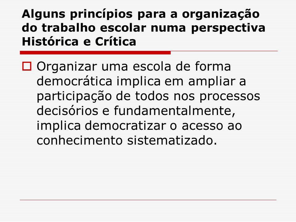 Alguns princípios para a organização do trabalho escolar numa perspectiva Histórica e Crítica Organizar uma escola de forma democrática implica em amp