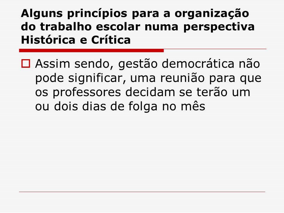 Alguns princípios para a organização do trabalho escolar numa perspectiva Histórica e Crítica Assim sendo, gestão democrática não pode significar, uma