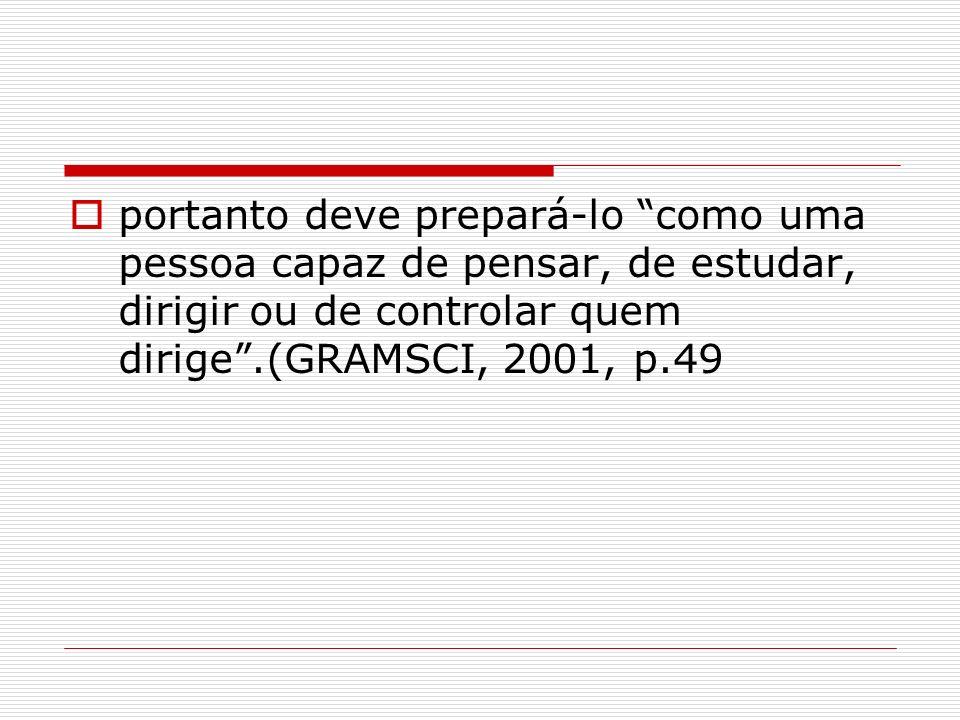 portanto deve prepará-lo como uma pessoa capaz de pensar, de estudar, dirigir ou de controlar quem dirige.(GRAMSCI, 2001, p.49