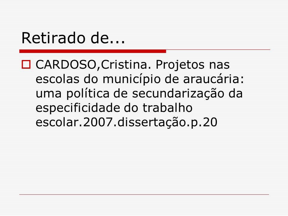 Retirado de... CARDOSO,Cristina. Projetos nas escolas do município de araucária: uma política de secundarização da especificidade do trabalho escolar.