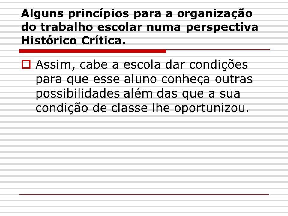 Alguns princípios para a organização do trabalho escolar numa perspectiva Histórico Crítica. Assim, cabe a escola dar condições para que esse aluno co