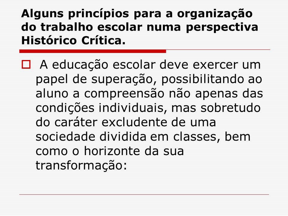 Alguns princípios para a organização do trabalho escolar numa perspectiva Histórico Crítica. A educação escolar deve exercer um papel de superação, po