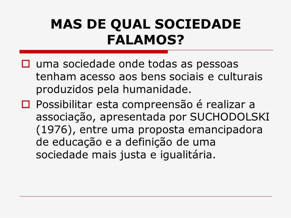 MAS DE QUAL SOCIEDADE FALAMOS? uma sociedade onde todas as pessoas tenham acesso aos bens sociais e culturais produzidos pela humanidade. Possibilitar