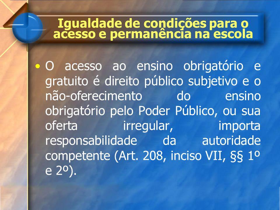 Igualdade de condições para o acesso e permanência na escola O acesso ao ensino obrigatório e gratuito é direito público subjetivo e o não-ofereciment