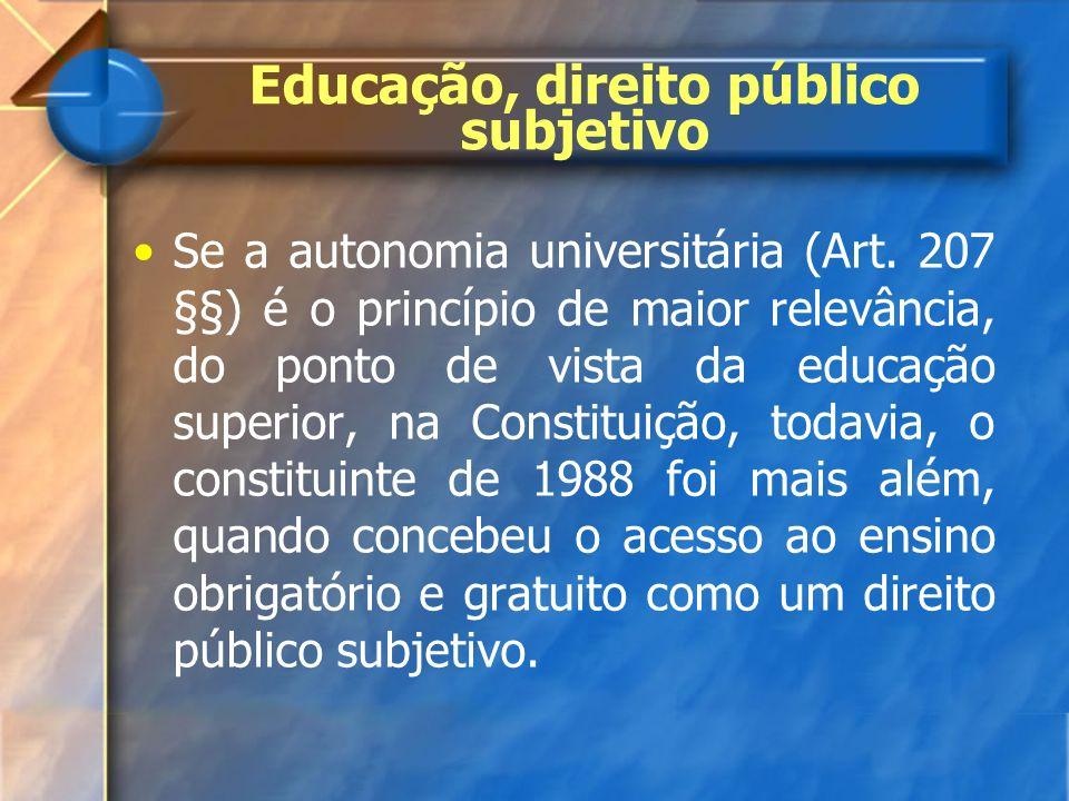 Educação, direito público subjetivo Se a autonomia universitária (Art. 207 §§) é o princípio de maior relevância, do ponto de vista da educação superi