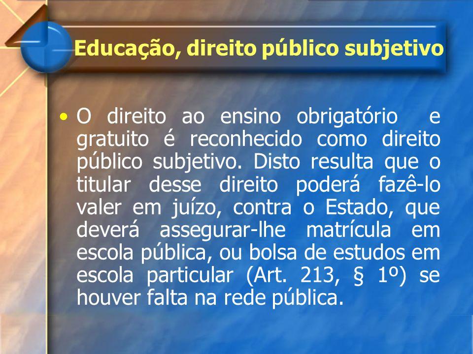 O direito ao ensino obrigatório e gratuito é reconhecido como direito público subjetivo. Disto resulta que o titular desse direito poderá fazê-lo vale
