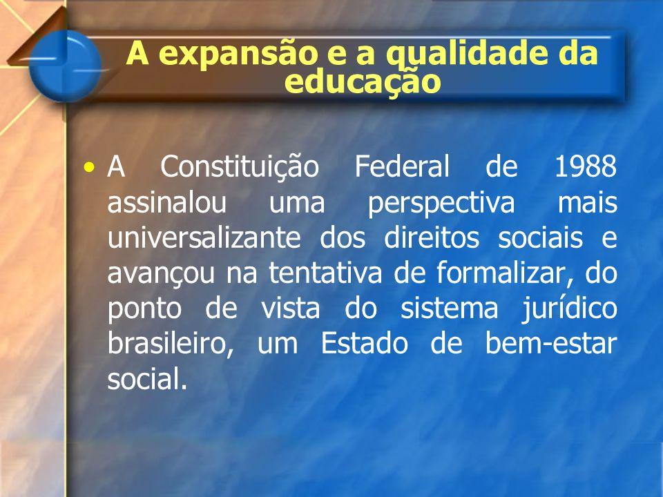 A expansão e a qualidade da educação A Constituição Federal de 1988 assinalou uma perspectiva mais universalizante dos direitos sociais e avançou na t