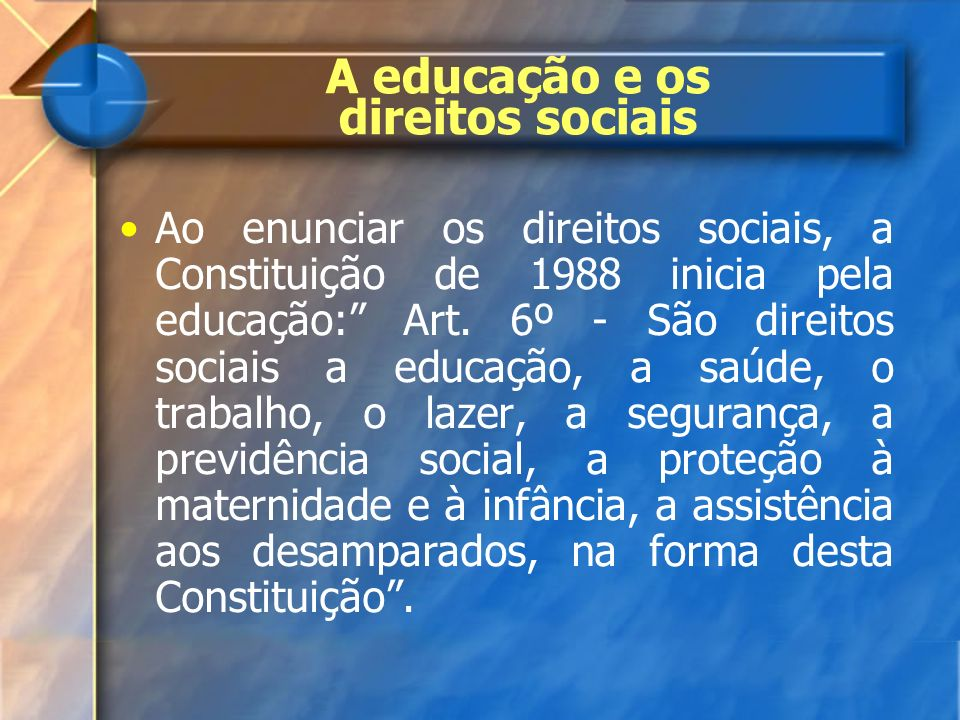 A educação e os direitos sociais Ao enunciar os direitos sociais, a Constituição de 1988 inicia pela educação: Art. 6º - São direitos sociais a educaç