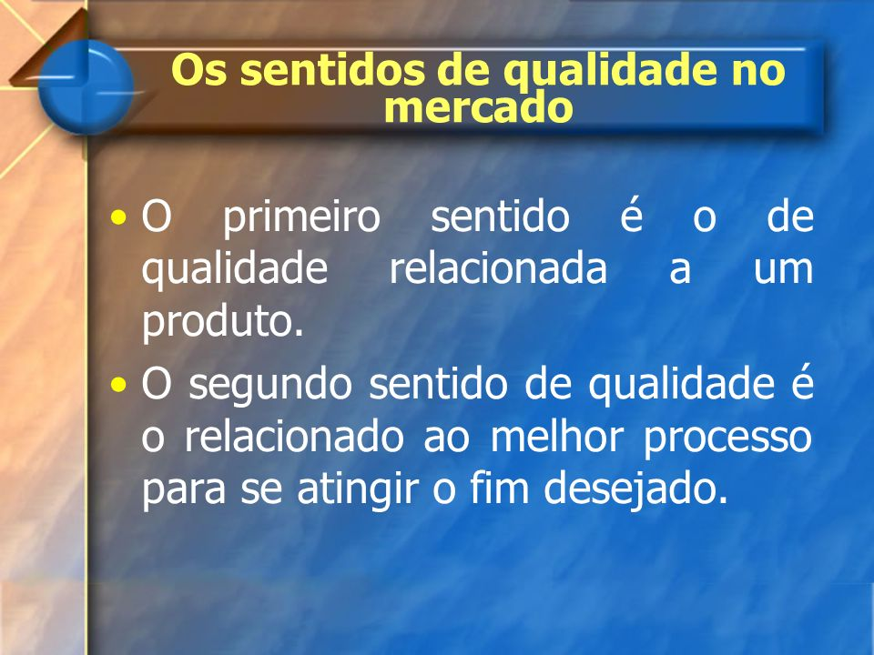 Os sentidos de qualidade no mercado O primeiro sentido é o de qualidade relacionada a um produto. O segundo sentido de qualidade é o relacionado ao me