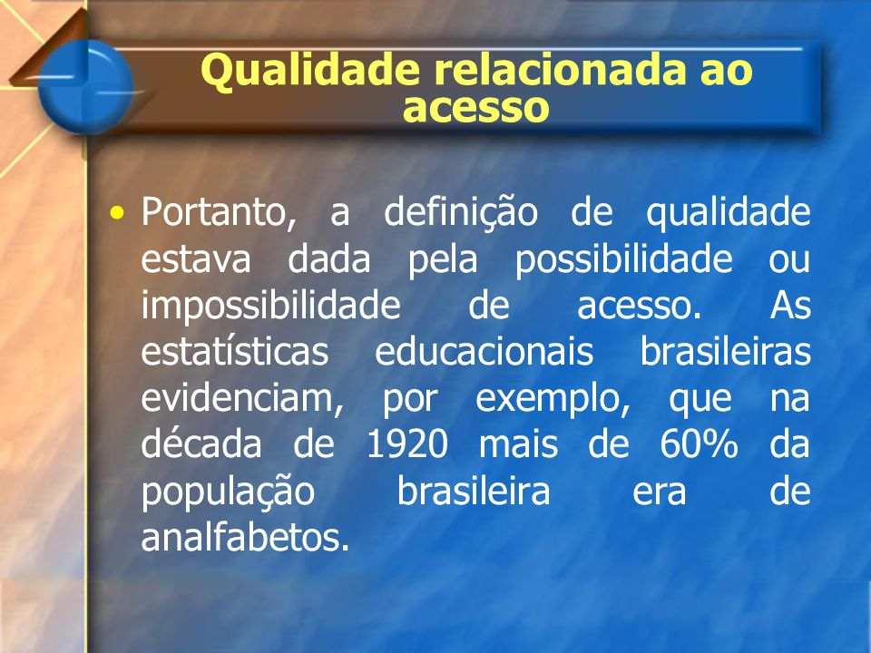 Portanto, a definição de qualidade estava dada pela possibilidade ou impossibilidade de acesso. As estatísticas educacionais brasileiras evidenciam, p