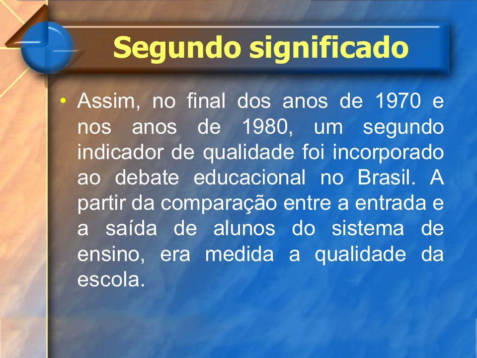 Segundo significado Assim, no final dos anos de 1970 e nos anos de 1980, um segundo indicador de qualidade foi incorporado ao debate educacional no Br