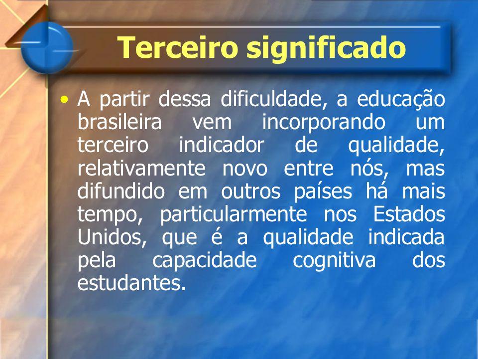 Terceiro significado A partir dessa dificuldade, a educação brasileira vem incorporando um terceiro indicador de qualidade, relativamente novo entre n