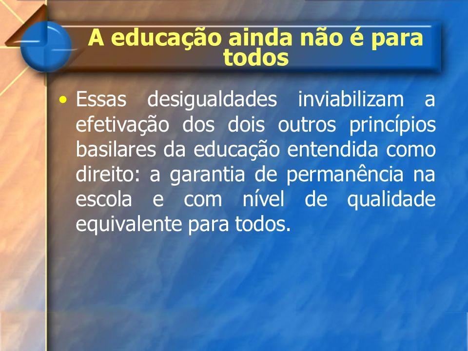 A educação ainda não é para todos Essas desigualdades inviabilizam a efetivação dos dois outros princípios basilares da educação entendida como direit
